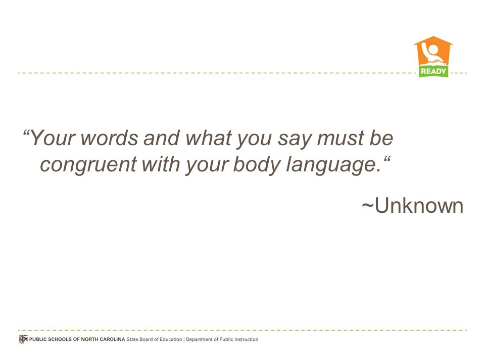 Your words and what you say must be congruent with your body language