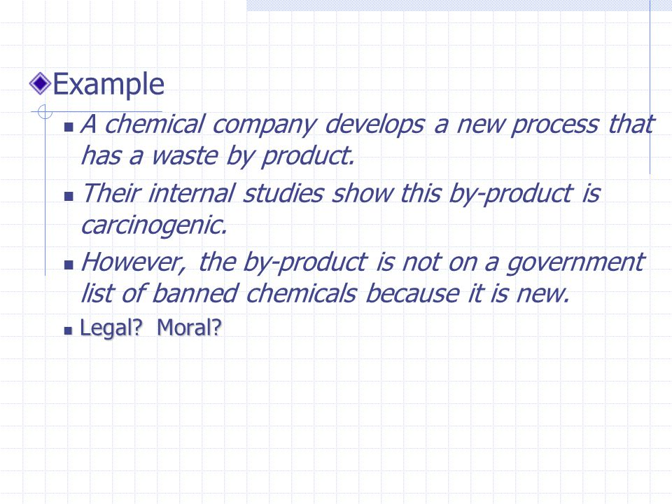 Example A chemical company develops a new process that has a waste by product. Their internal studies show this by-product is carcinogenic.