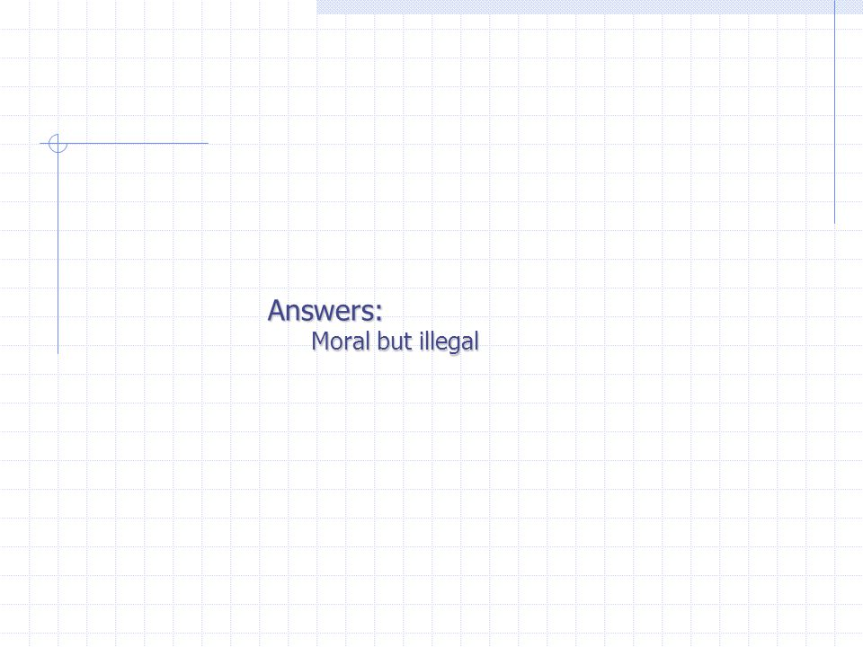 Answers: Moral but illegal