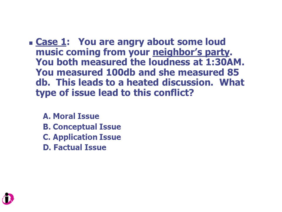Case 1: You are angry about some loud music coming from your neighbor's party. You both measured the loudness at 1:30AM. You measured 100db and she measured 85 db. This leads to a heated discussion. What type of issue lead to this conflict