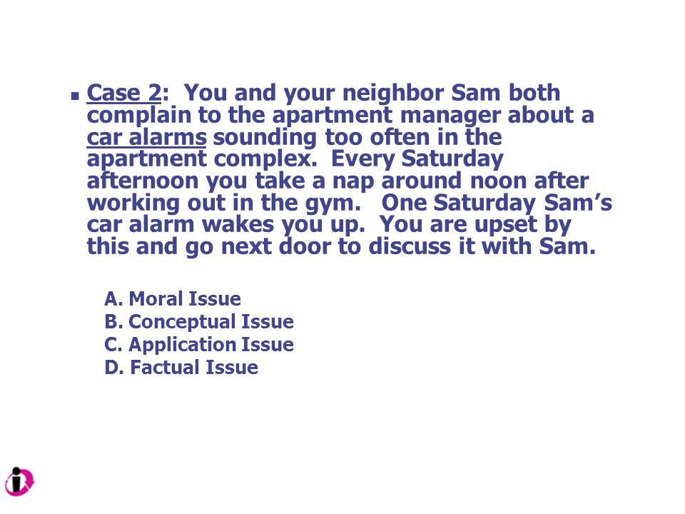 Case 2: You and your neighbor Sam both complain to the apartment manager about a car alarms sounding too often in the apartment complex. Every Saturday afternoon you take a nap around noon after working out in the gym. One Saturday Sam's car alarm wakes you up. You are upset by this and go next door to discuss it with Sam.