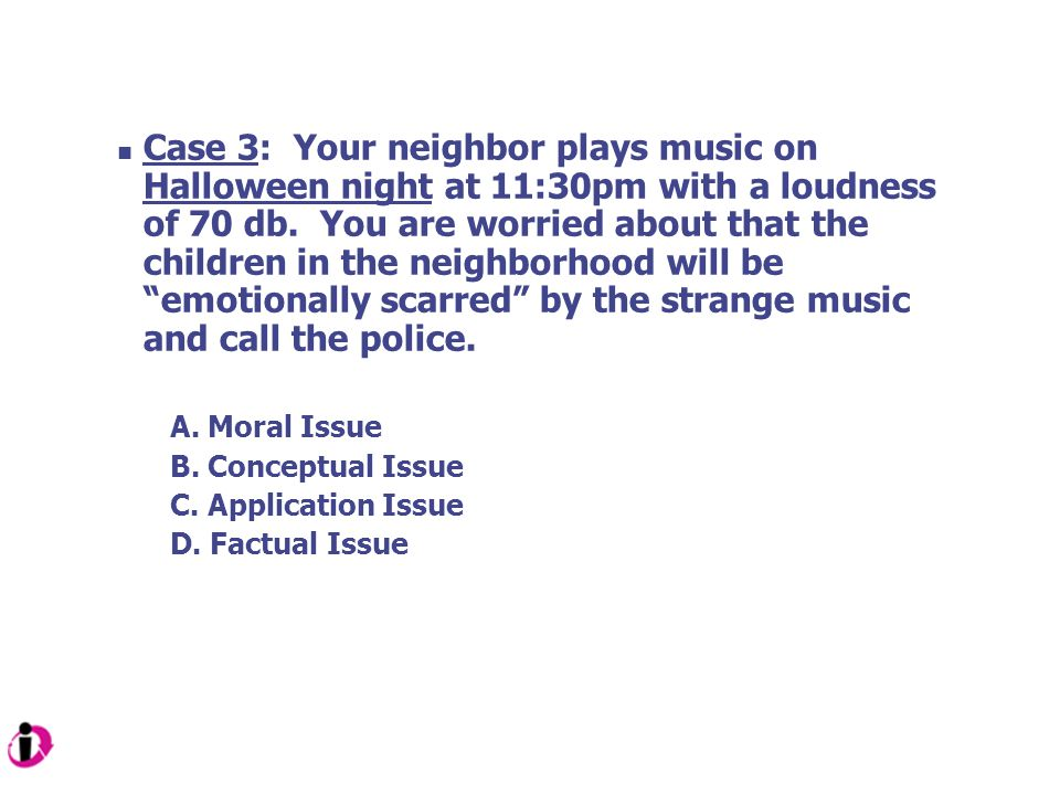 Case 3: Your neighbor plays music on Halloween night at 11:30pm with a loudness of 70 db. You are worried about that the children in the neighborhood will be emotionally scarred by the strange music and call the police.