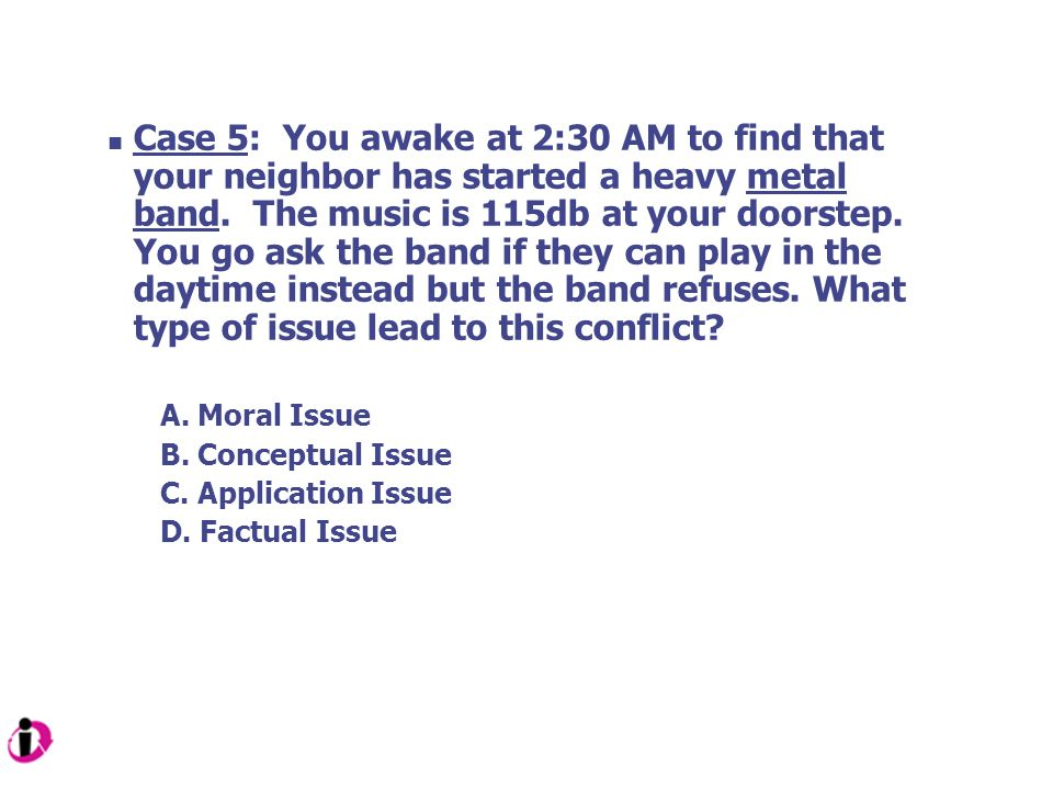 Case 5: You awake at 2:30 AM to find that your neighbor has started a heavy metal band. The music is 115db at your doorstep. You go ask the band if they can play in the daytime instead but the band refuses. What type of issue lead to this conflict