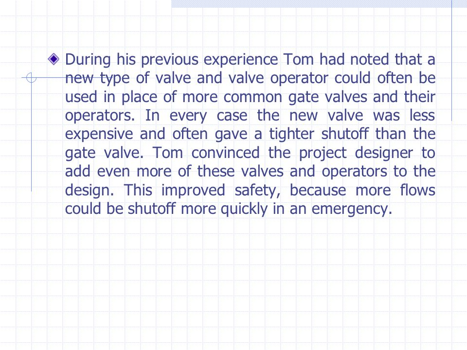 During his previous experience Tom had noted that a new type of valve and valve operator could often be used in place of more common gate valves and their operators.