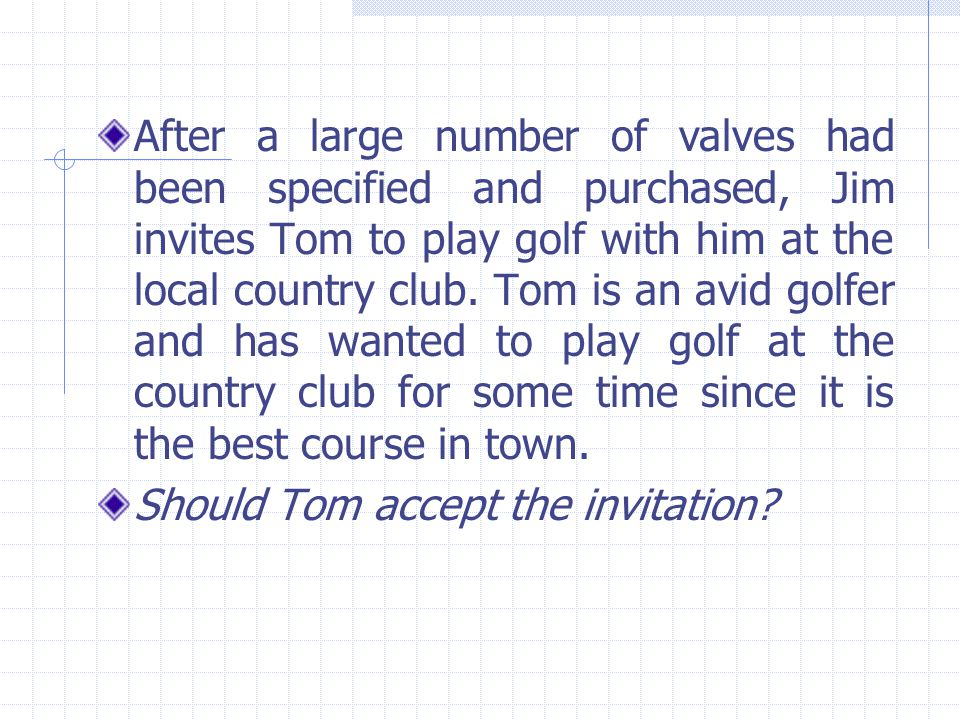 After a large number of valves had been specified and purchased, Jim invites Tom to play golf with him at the local country club. Tom is an avid golfer and has wanted to play golf at the country club for some time since it is the best course in town.