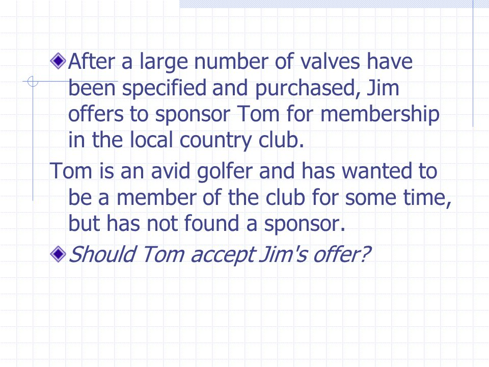 After a large number of valves have been specified and purchased, Jim offers to sponsor Tom for membership in the local country club.