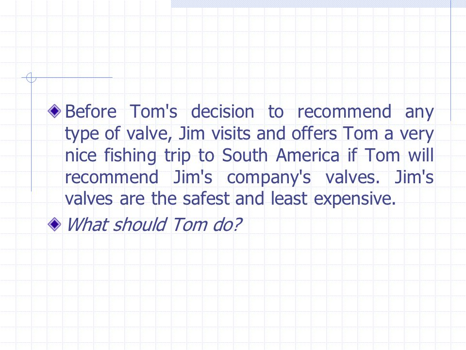 Before Tom s decision to recommend any type of valve, Jim visits and offers Tom a very nice fishing trip to South America if Tom will recommend Jim s company s valves. Jim s valves are the safest and least expensive.