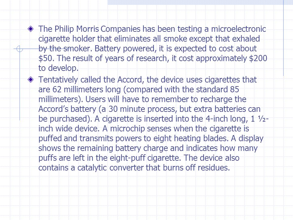 The Philip Morris Companies has been testing a microelectronic cigarette holder that eliminates all smoke except that exhaled by the smoker. Battery powered, it is expected to cost about $50. The result of years of research, it cost approximately $200 to develop.