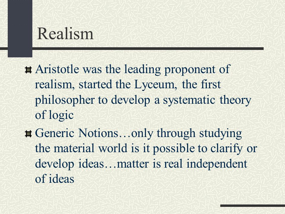 Realism Aristotle was the leading proponent of realism, started the Lyceum, the first philosopher to develop a systematic theory of logic.