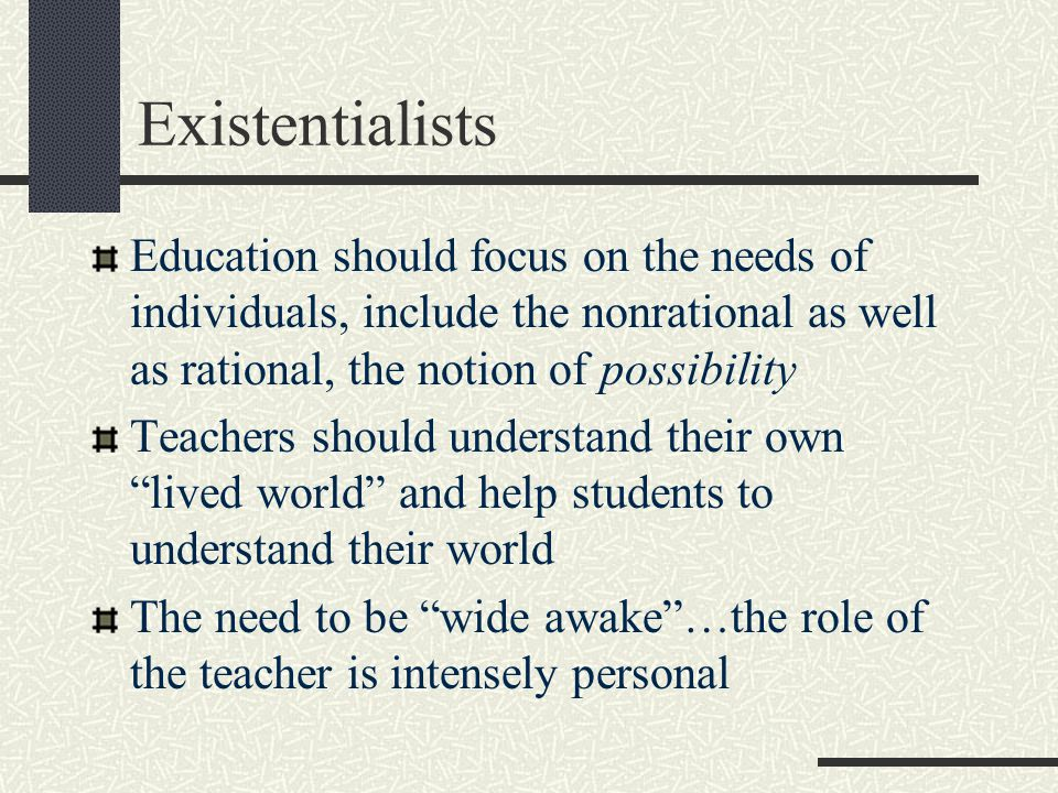 Existentialists Education should focus on the needs of individuals, include the nonrational as well as rational, the notion of possibility.