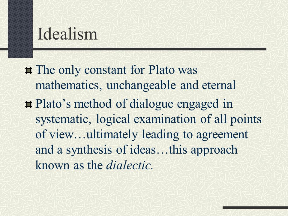 Idealism The only constant for Plato was mathematics, unchangeable and eternal.