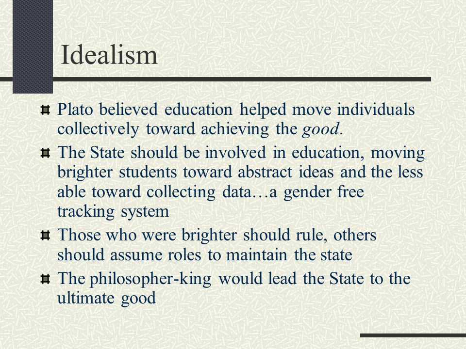 Idealism Plato believed education helped move individuals collectively toward achieving the good.