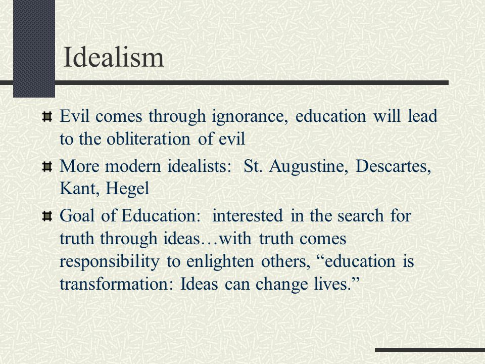 Idealism Evil comes through ignorance, education will lead to the obliteration of evil.