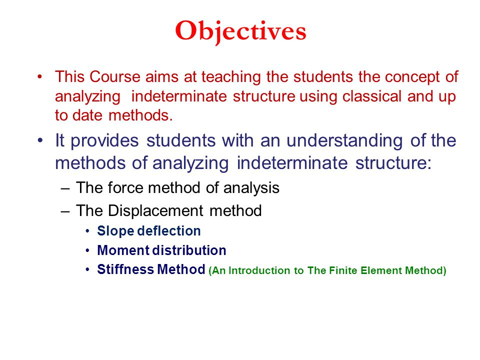 Objectives This Course aims at teaching the students the concept of analyzing indeterminate structure using classical and up to date methods.