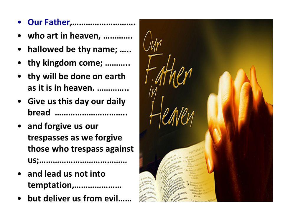 thy will be done on earth as it is in heaven. …………..