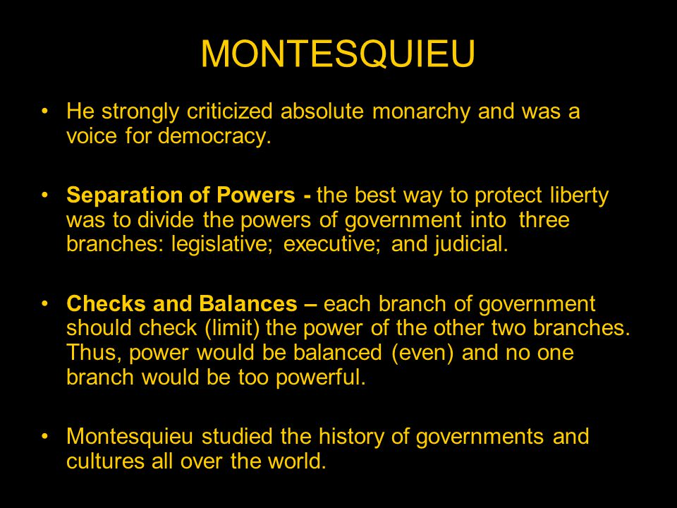 MONTESQUIEU He strongly criticized absolute monarchy and was a voice for democracy.