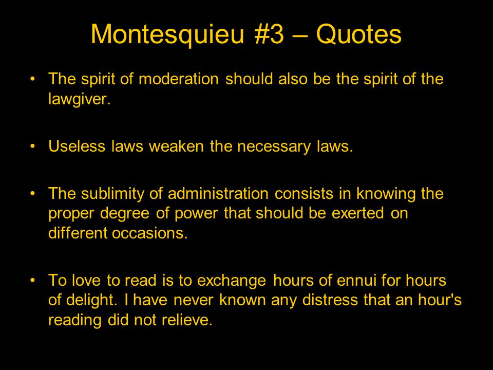 Montesquieu #3 – Quotes The spirit of moderation should also be the spirit of the lawgiver. Useless laws weaken the necessary laws.