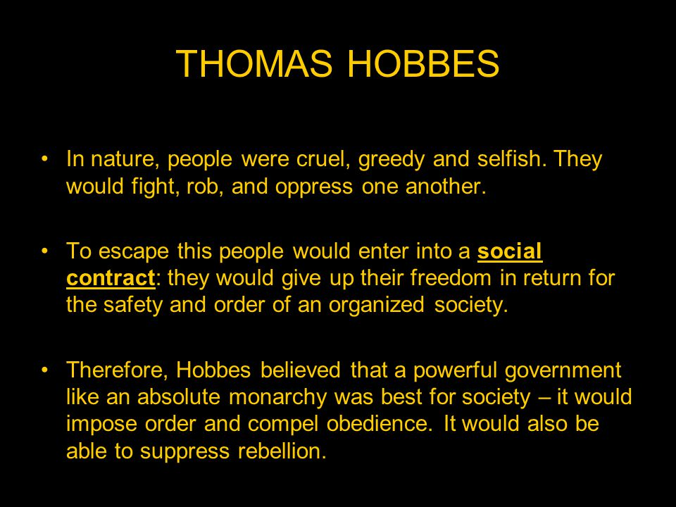 THOMAS HOBBES In nature, people were cruel, greedy and selfish. They would fight, rob, and oppress one another.