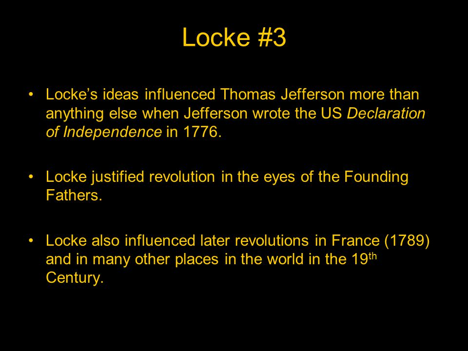 Locke #3 Locke's ideas influenced Thomas Jefferson more than anything else when Jefferson wrote the US Declaration of Independence in 1776.