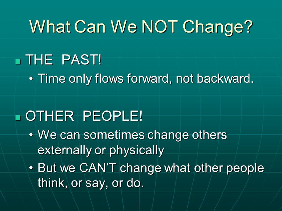 What Can We NOT Change THE PAST! OTHER PEOPLE!