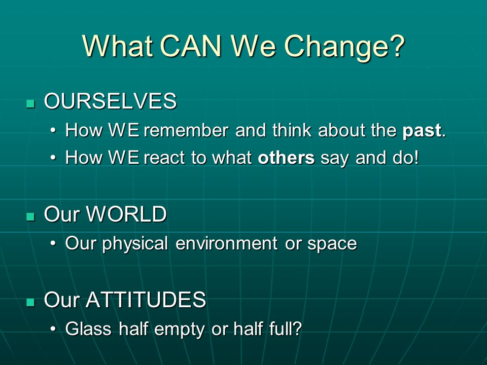 What CAN We Change OURSELVES Our WORLD Our ATTITUDES