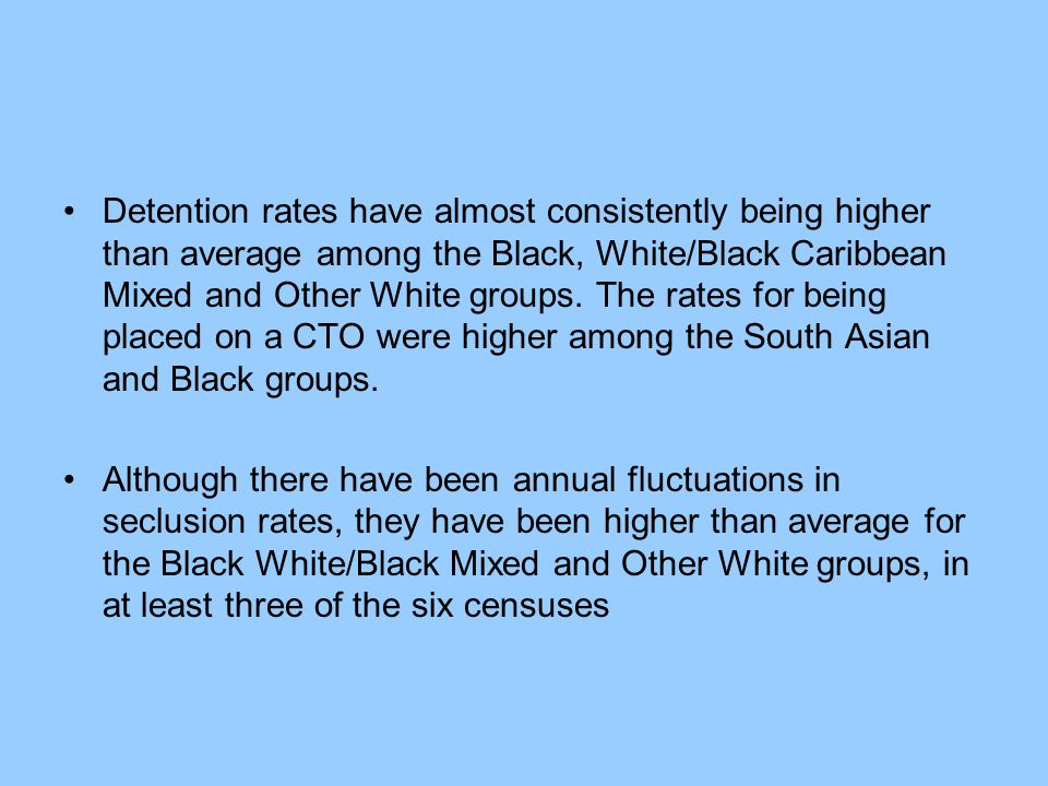 Detention rates have almost consistently being higher than average among the Black, White/Black Caribbean Mixed and Other White groups. The rates for being placed on a CTO were higher among the South Asian and Black groups.