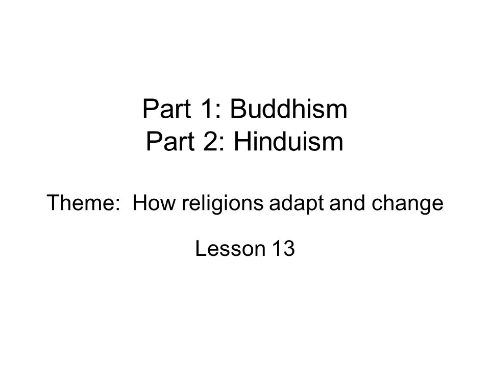 Part 1: Buddhism Part 2: Hinduism Theme: How religions adapt and change