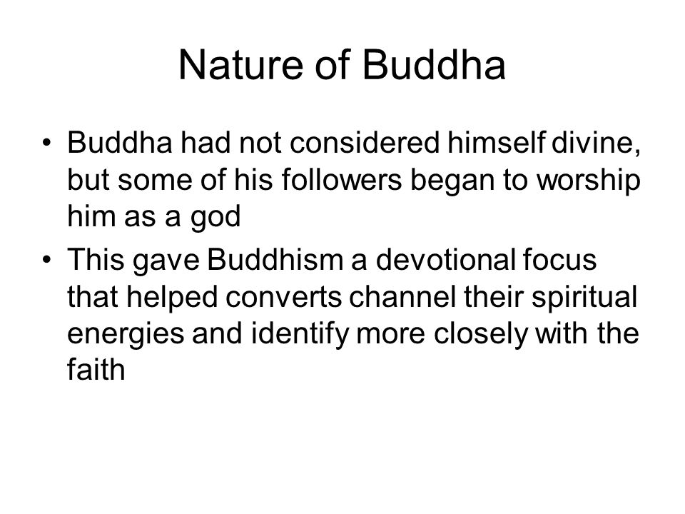 Nature of Buddha Buddha had not considered himself divine, but some of his followers began to worship him as a god.