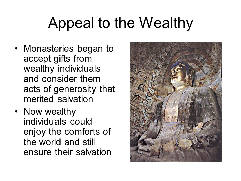 Appeal to the Wealthy Monasteries began to accept gifts from wealthy individuals and consider them acts of generosity that merited salvation.