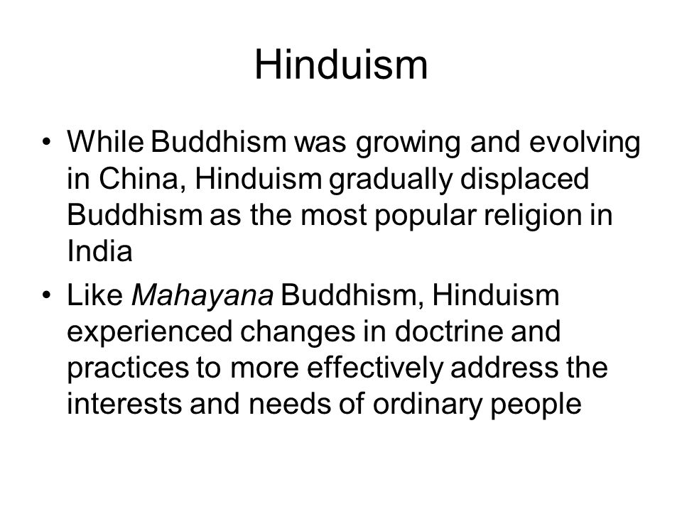 Hinduism While Buddhism was growing and evolving in China, Hinduism gradually displaced Buddhism as the most popular religion in India.