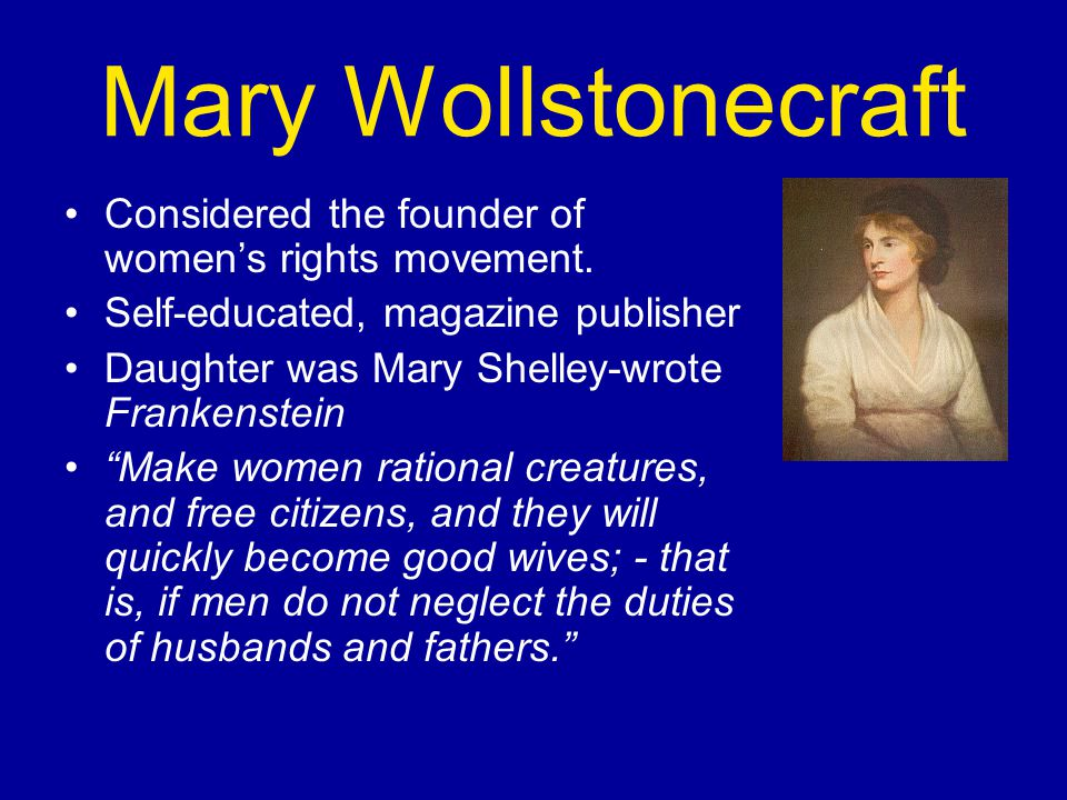 Mary Wollstonecraft Considered the founder of women's rights movement.