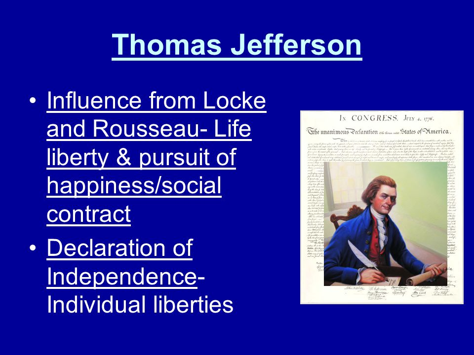 Thomas Jefferson Influence from Locke and Rousseau- Life liberty & pursuit of happiness/social contract.
