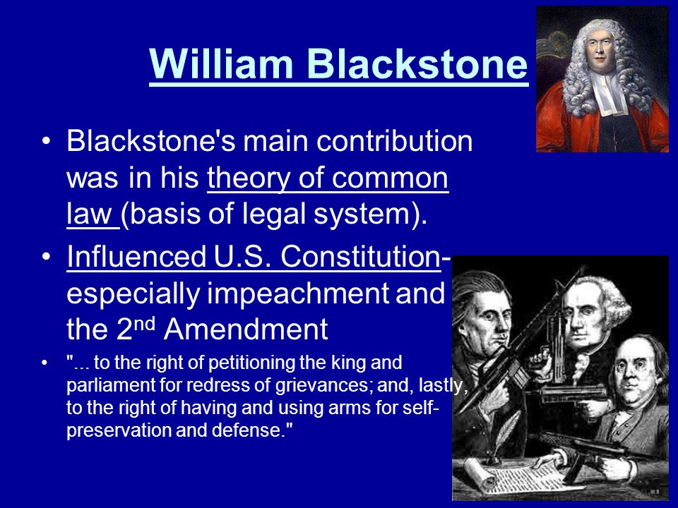 William Blackstone Blackstone s main contribution was in his theory of common law (basis of legal system).