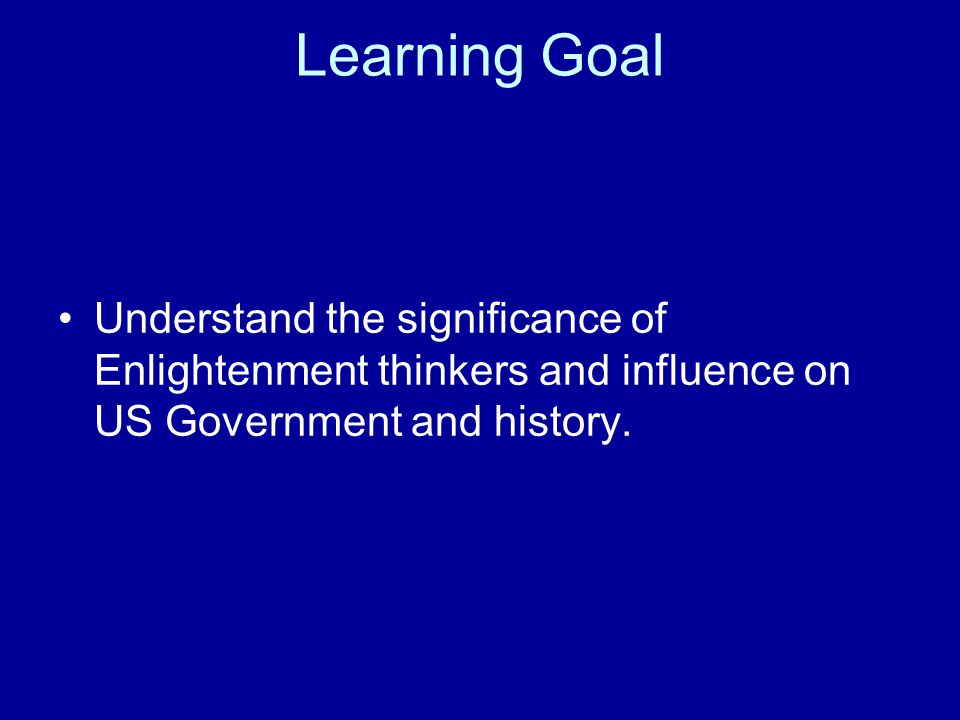 Learning Goal Understand the significance of Enlightenment thinkers and influence on US Government and history.