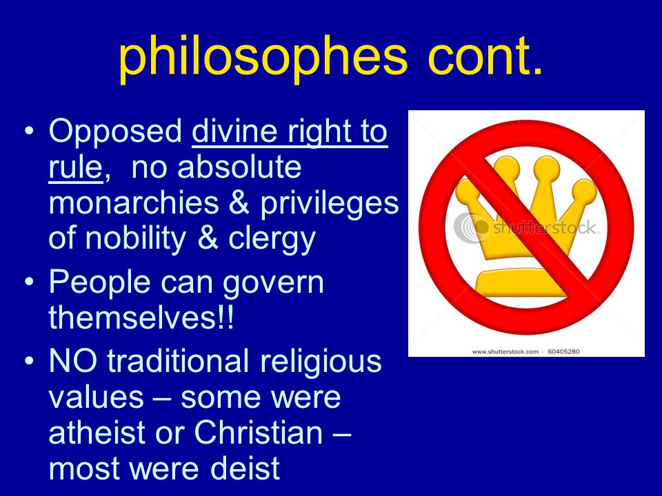 philosophes cont. Opposed divine right to rule, no absolute monarchies & privileges of nobility & clergy.