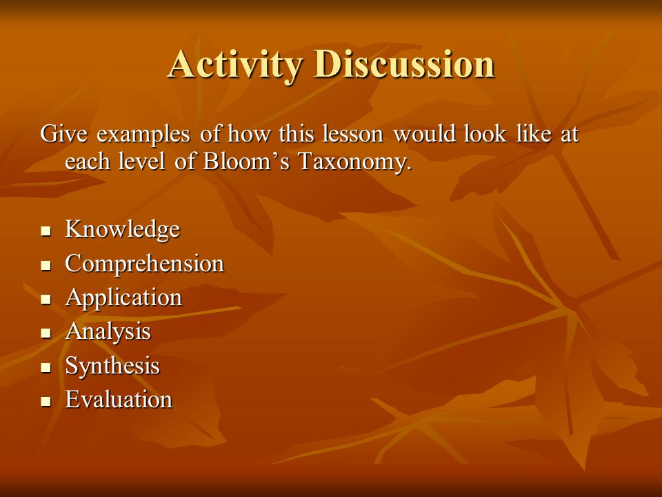 Activity Discussion Give examples of how this lesson would look like at each level of Bloom's Taxonomy.