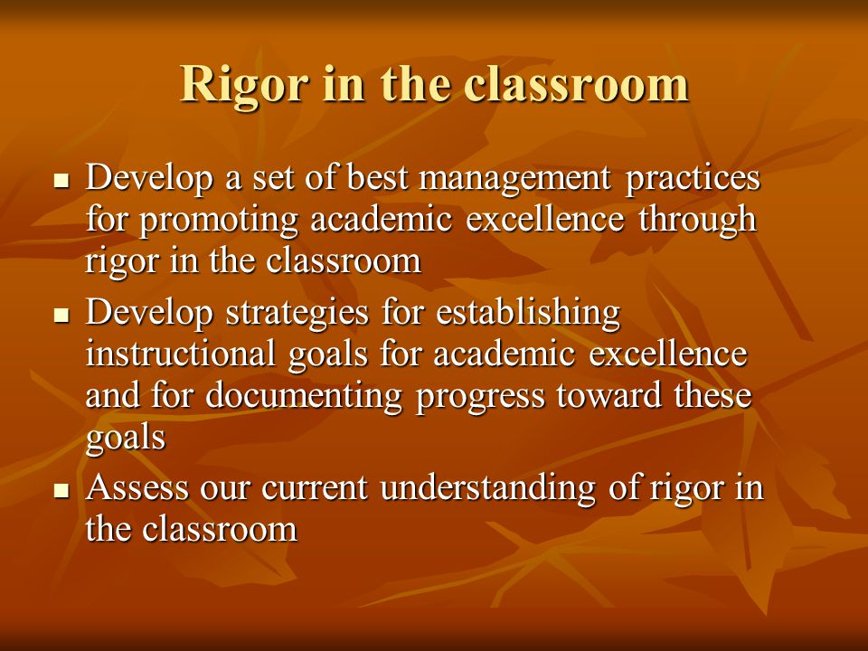 Rigor in the classroom Develop a set of best management practices for promoting academic excellence through rigor in the classroom.