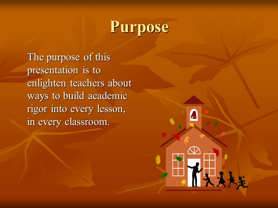 Purpose The purpose of this presentation is to enlighten teachers about ways to build academic rigor into every lesson, in every classroom.