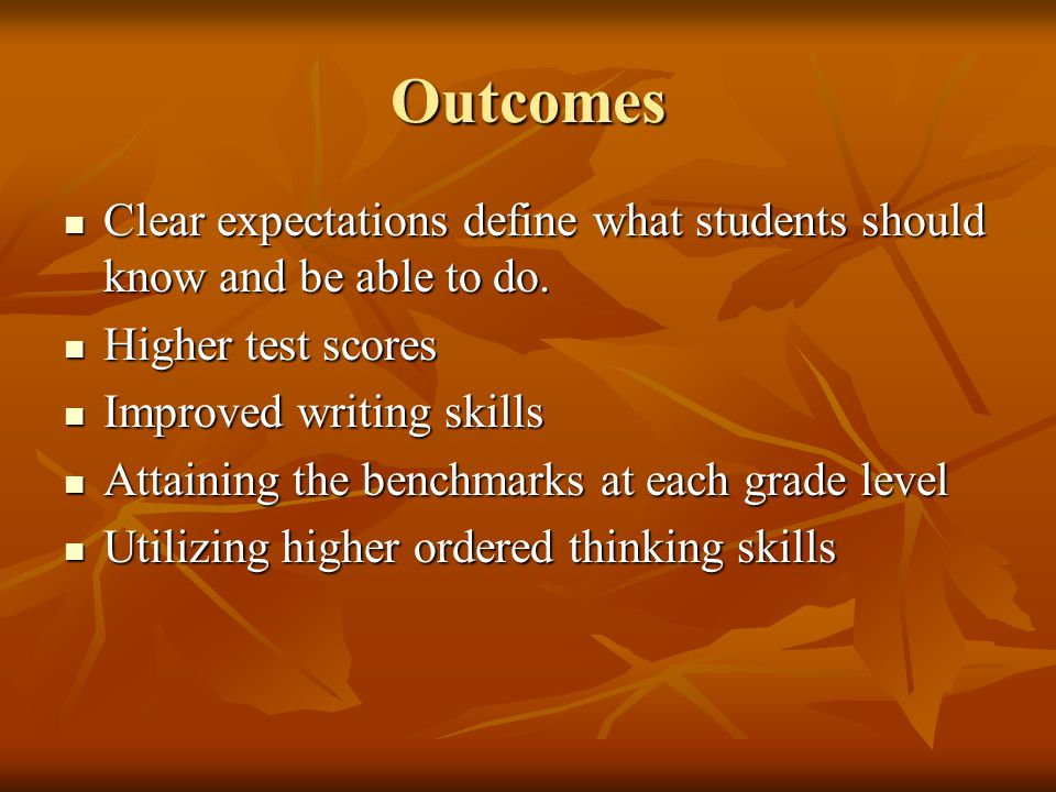 Outcomes Clear expectations define what students should know and be able to do. Higher test scores.