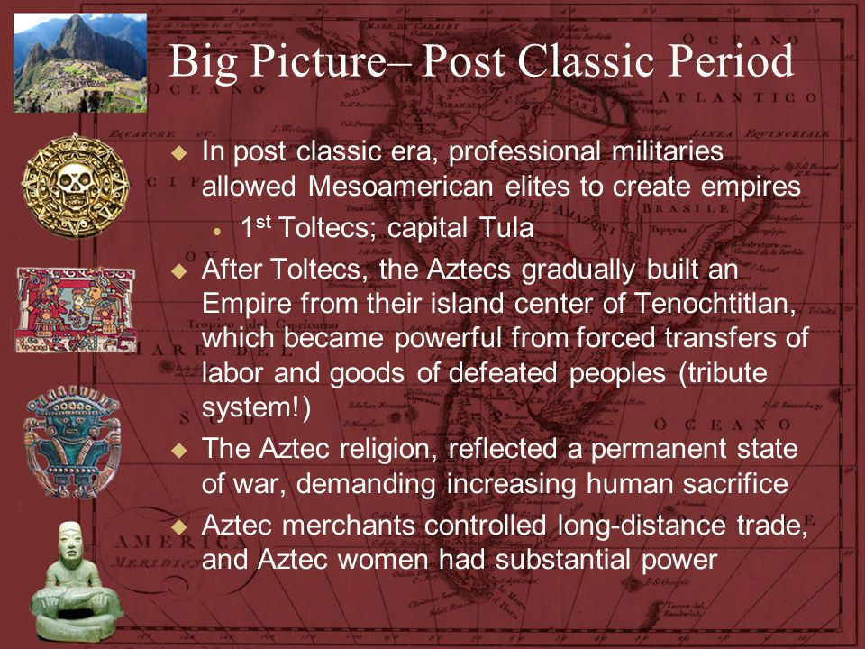Big Picture– Post Classic Period