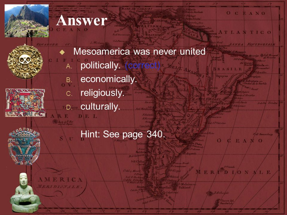 Answer Mesoamerica was never united politically. (correct)