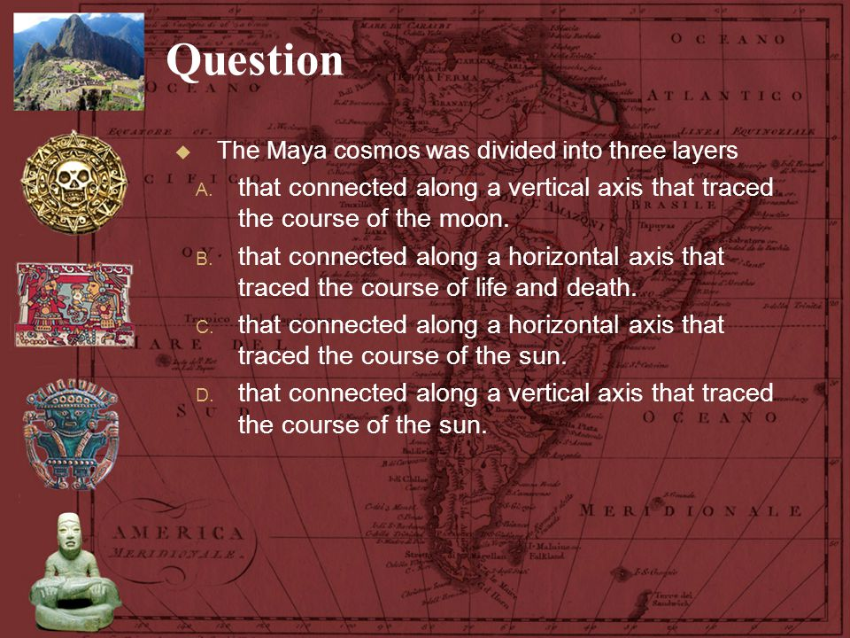 Question The Maya cosmos was divided into three layers. that connected along a vertical axis that traced the course of the moon.