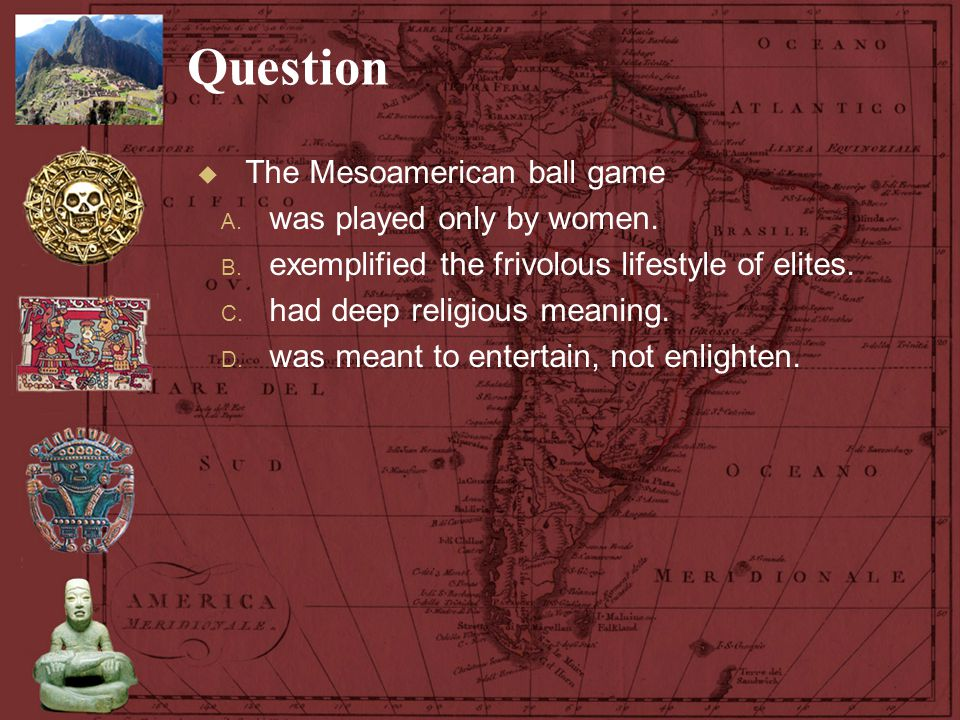 Question The Mesoamerican ball game was played only by women.