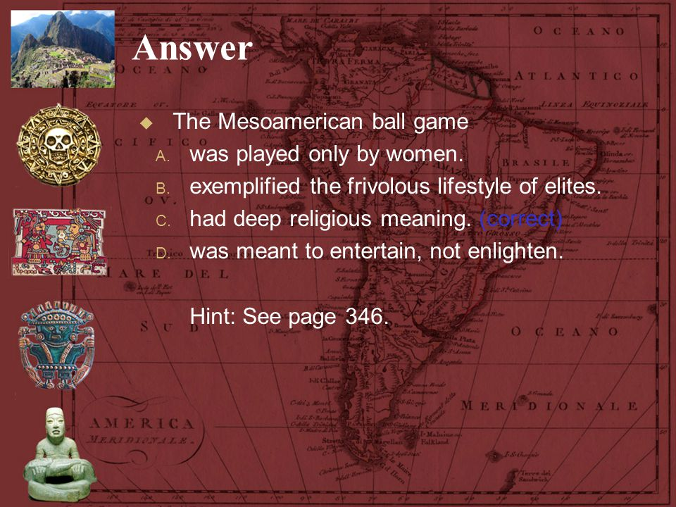 Answer The Mesoamerican ball game was played only by women.