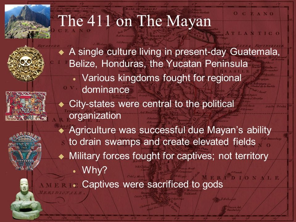 The 411 on The Mayan A single culture living in present-day Guatemala, Belize, Honduras, the Yucatan Peninsula.
