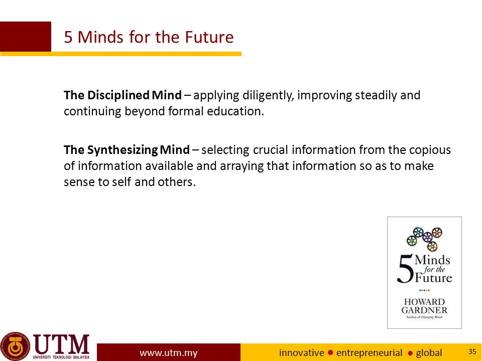 5 Minds for the Future The Disciplined Mind – applying diligently, improving steadily and continuing beyond formal education.