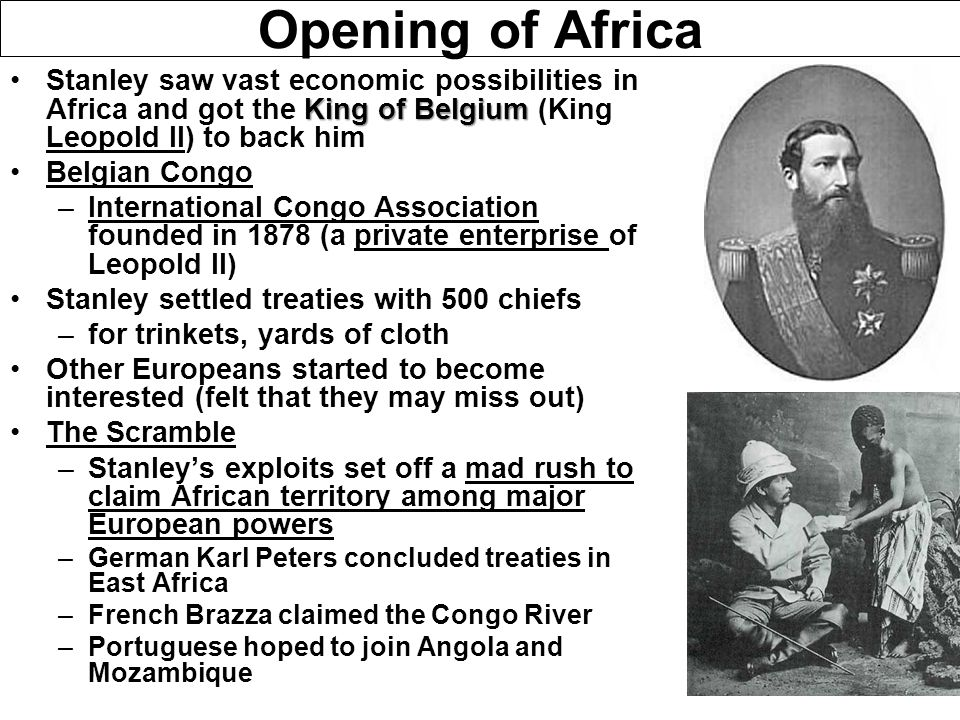 Opening of Africa Stanley saw vast economic possibilities in Africa and got the King of Belgium (King Leopold II) to back him.