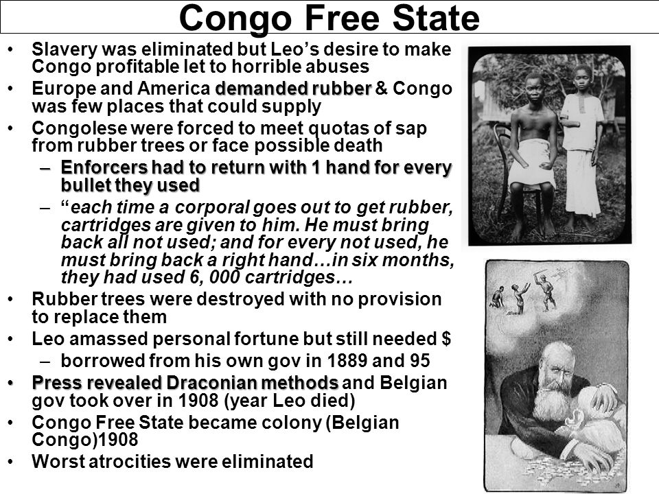 Congo Free State Slavery was eliminated but Leo's desire to make Congo profitable let to horrible abuses.