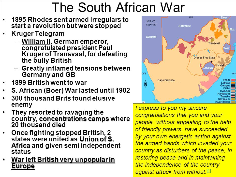 The South African War 1895 Rhodes sent armed irregulars to start a revolution but were stopped. Kruger Telegram.