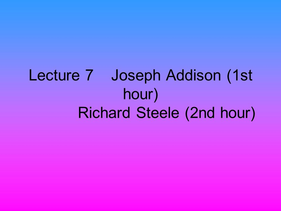 Lecture 7 Joseph Addison (1st hour) Richard Steele (2nd hour)